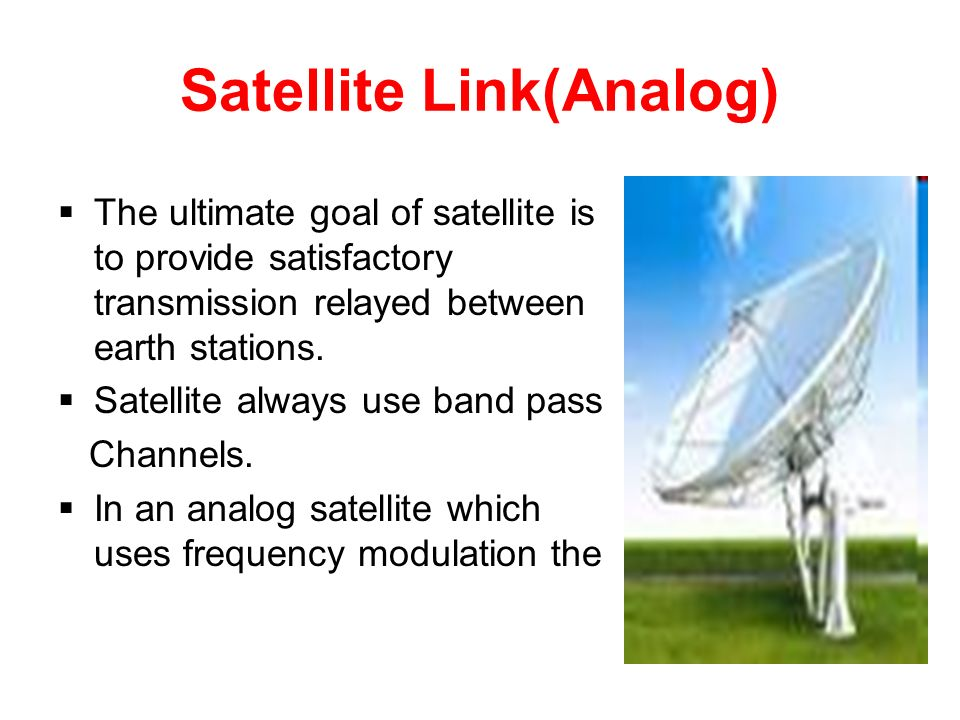 Satellite Link(Analog)  The ultimate goal of satellite is to provide satisfactory transmission relayed between earth stations.