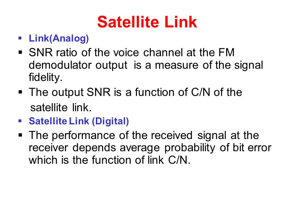 Satellite Link  Link(Analog)  SNR ratio of the voice channel at the FM demodulator output is a measure of the signal fidelity.