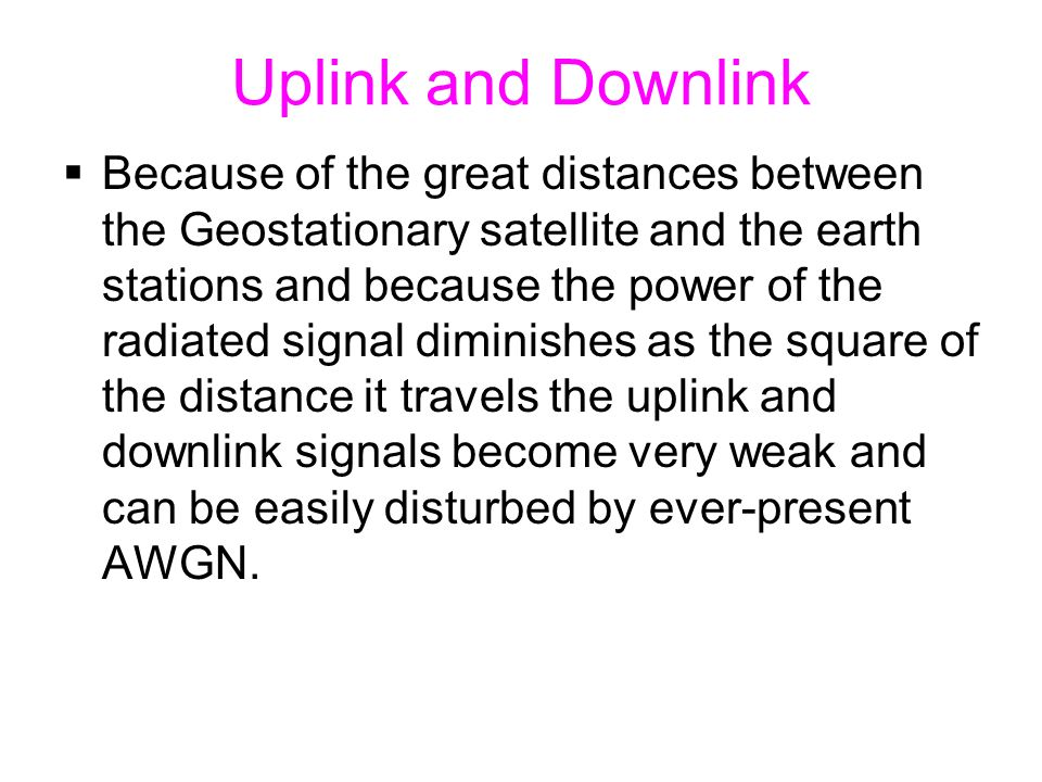 Uplink and Downlink  Because of the great distances between the Geostationary satellite and the earth stations and because the power of the radiated signal diminishes as the square of the distance it travels the uplink and downlink signals become very weak and can be easily disturbed by ever-present AWGN.