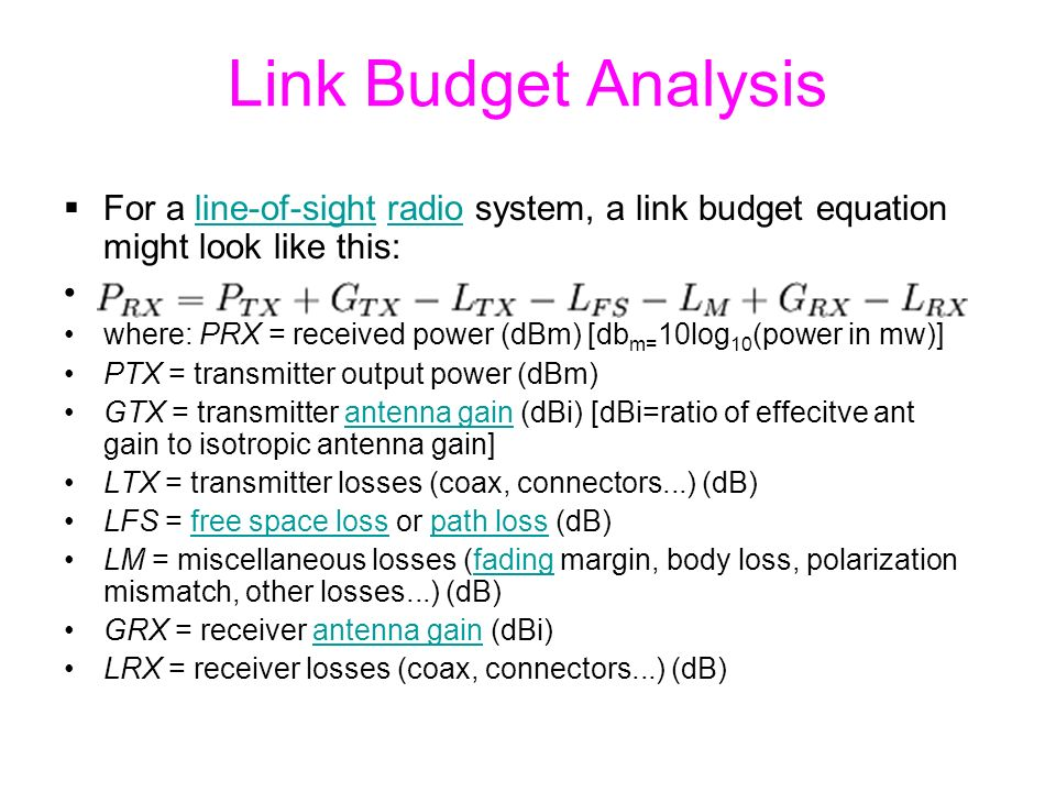 Link Budget Analysis  For a line-of-sight radio system, a link budget equation might look like this:line-of-sightradio where: PRX = received power (dBm) [db m= 10log 10 (power in mw)] PTX = transmitter output power (dBm) GTX = transmitter antenna gain (dBi) [dBi=ratio of effecitve ant gain to isotropic antenna gain]antenna gain LTX = transmitter losses (coax, connectors...) (dB) LFS = free space loss or path loss (dB)free space losspath loss LM = miscellaneous losses (fading margin, body loss, polarization mismatch, other losses...) (dB)fading GRX = receiver antenna gain (dBi)antenna gain LRX = receiver losses (coax, connectors...) (dB)