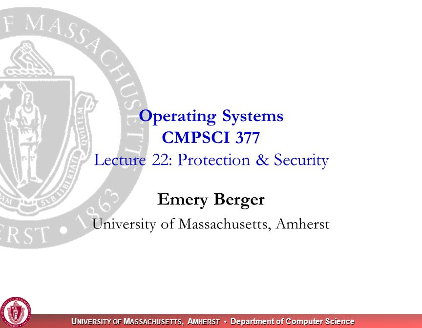 U NIVERSITY OF M ASSACHUSETTS, A MHERST Department of Computer Science Emery Berger University of Massachusetts, Amherst Operating Systems CMPSCI 377 Lecture 22: Protection & Security