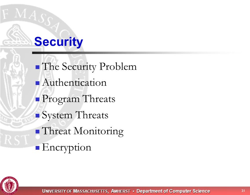 U NIVERSITY OF M ASSACHUSETTS, A MHERST Department of Computer Science 21 Security The Security Problem Authentication Program Threats System Threats Threat Monitoring Encryption