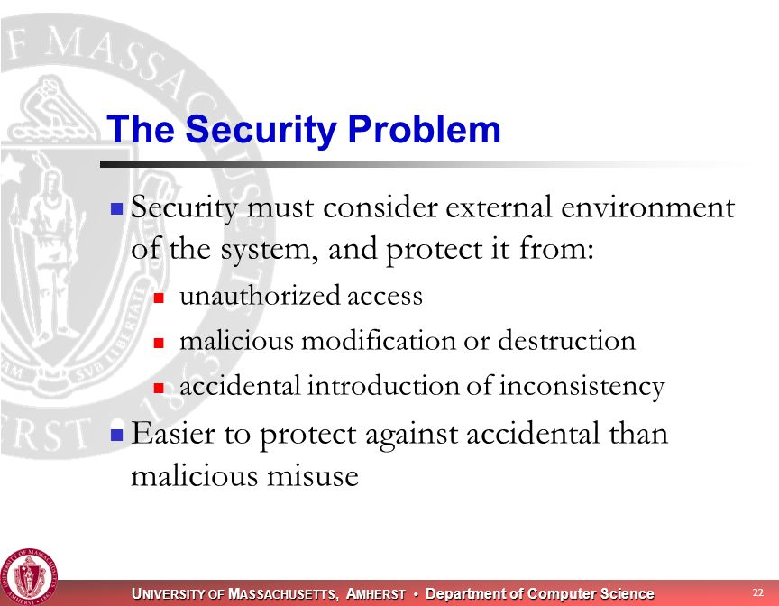 U NIVERSITY OF M ASSACHUSETTS, A MHERST Department of Computer Science 22 The Security Problem Security must consider external environment of the system, and protect it from: unauthorized access malicious modification or destruction accidental introduction of inconsistency Easier to protect against accidental than malicious misuse