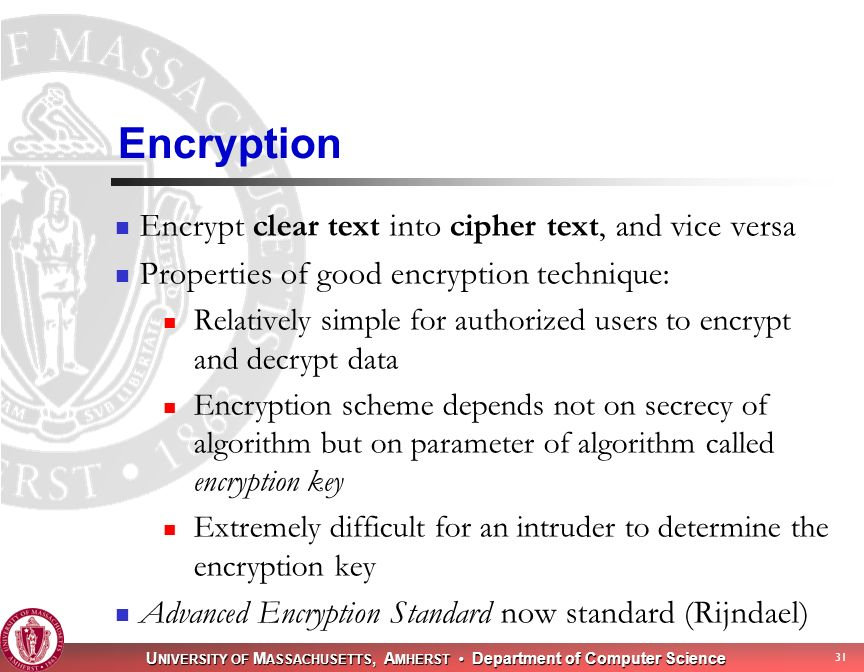 U NIVERSITY OF M ASSACHUSETTS, A MHERST Department of Computer Science 31 Encryption Encrypt clear text into cipher text, and vice versa Properties of good encryption technique: Relatively simple for authorized users to encrypt and decrypt data Encryption scheme depends not on secrecy of algorithm but on parameter of algorithm called encryption key Extremely difficult for an intruder to determine the encryption key Advanced Encryption Standard now standard (Rijndael)