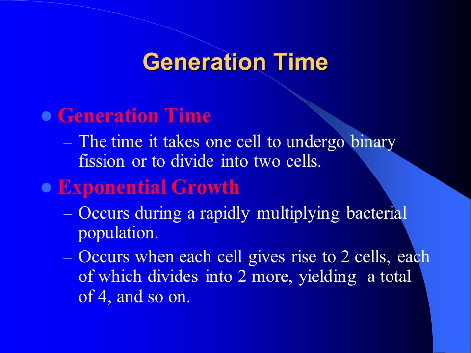 Generation Time – The time it takes one cell to undergo binary fission or to divide into two cells.