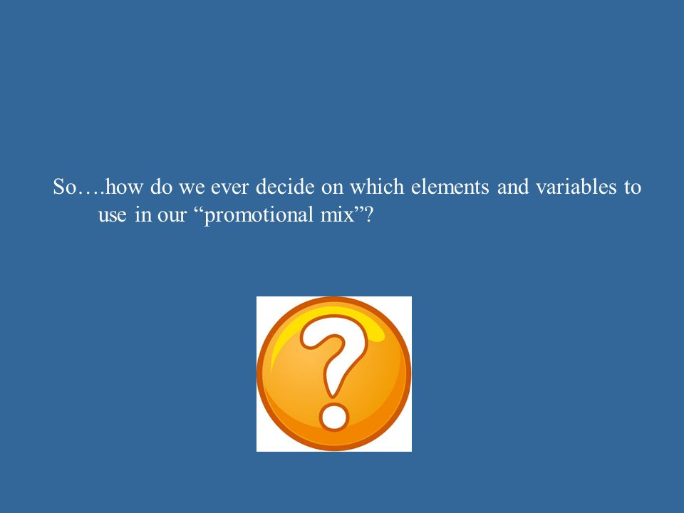 So….how do we ever decide on which elements and variables to use in our promotional mix
