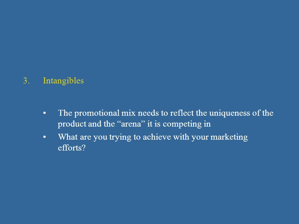 3.Intangibles The promotional mix needs to reflect the uniqueness of the product and the arena it is competing in What are you trying to achieve with your marketing efforts