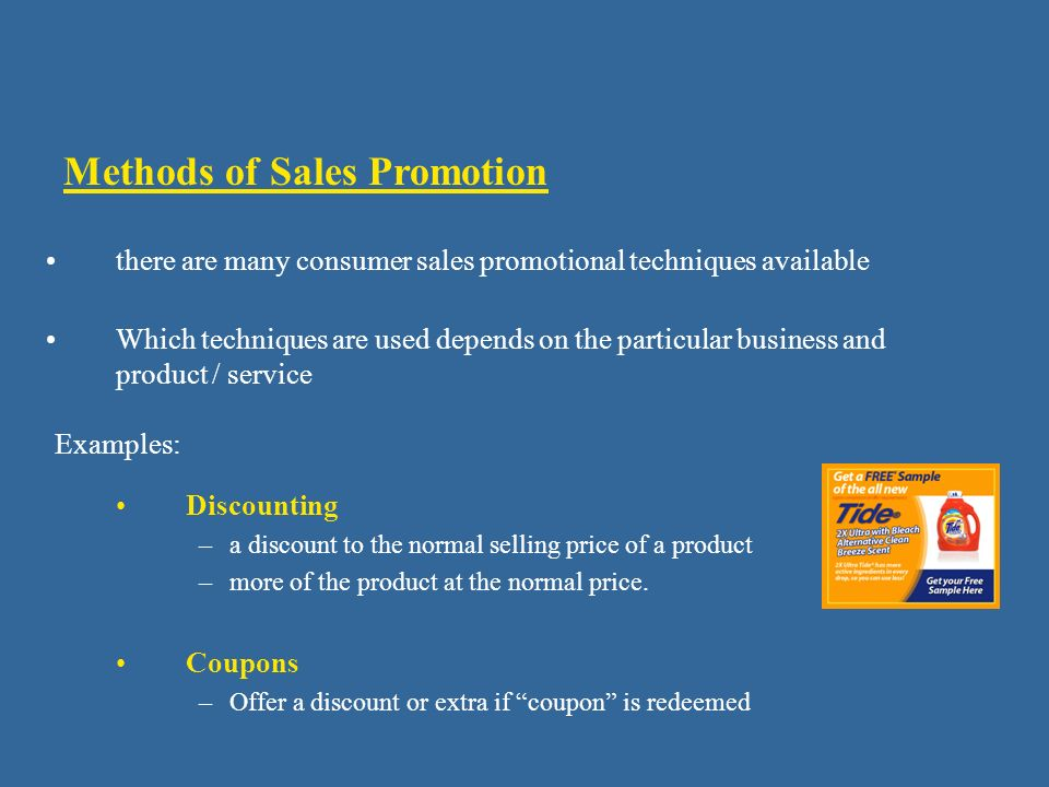 Methods of Sales Promotion Coupons –Offer a discount or extra if coupon is redeemed there are many consumer sales promotional techniques available Which techniques are used depends on the particular business and product / service Discounting –a discount to the normal selling price of a product –more of the product at the normal price.