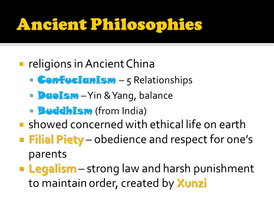  religions in Ancient China  Confucianism  Confucianism – 5 Relationships  Daoism  Daoism – Yin & Yang, balance  Buddhism  Buddhism (from India)  showed concerned with ethical life on earth  Filial Piety  Filial Piety – obedience and respect for one's parents  Legalism Xunzi  Legalism – strong law and harsh punishment to maintain order, created by Xunzi