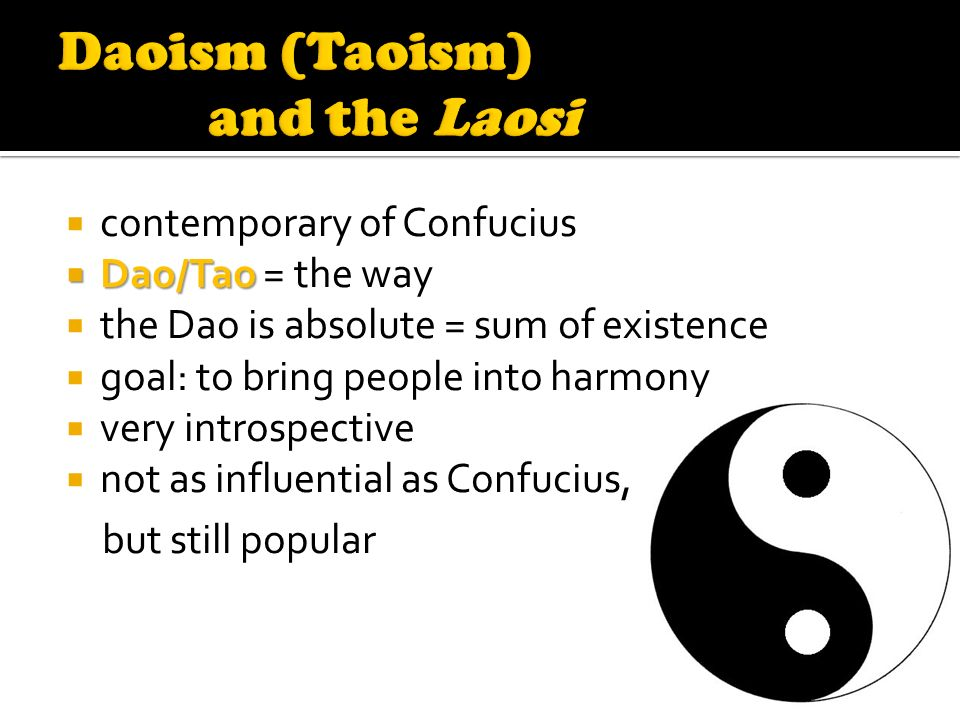  contemporary of Confucius  Dao/Tao  Dao/Tao = the way  the Dao is absolute = sum of existence  goal: to bring people into harmony  very introspective  not as influential as Confucius, but still popular