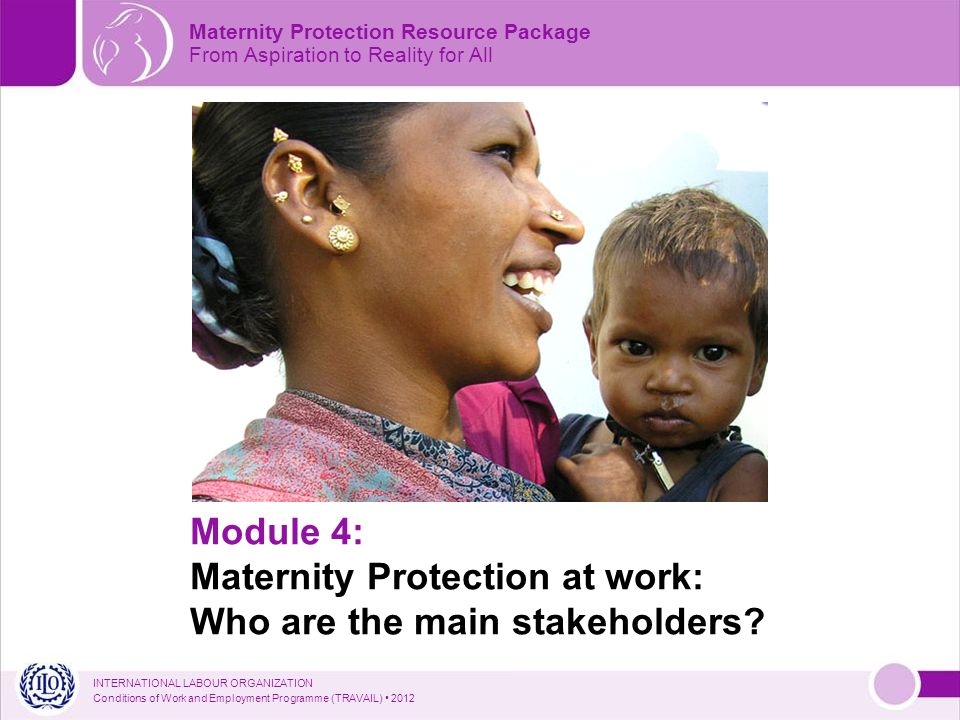 INTERNATIONAL LABOUR ORGANIZATION Conditions of Work and Employment Programme (TRAVAIL) 2012 Module 4: Maternity Protection at work: Who are the main stakeholders.
