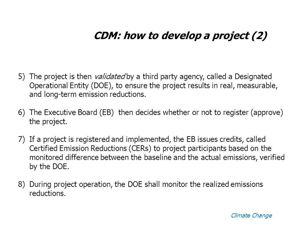Climate Change CDM: how to develop a project (2) 5)The project is then validated by a third party agency, called a Designated Operational Entity (DOE), to ensure the project results in real, measurable, and long-term emission reductions.