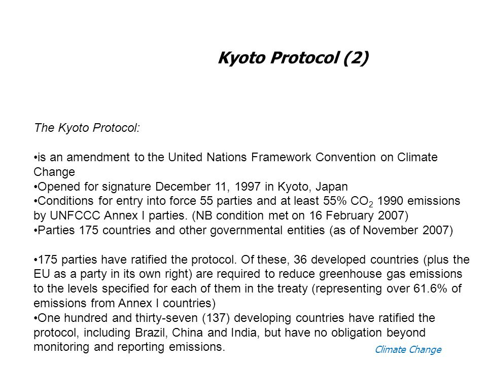 Climate Change Kyoto Protocol (2) The Kyoto Protocol: is an amendment to the United Nations Framework Convention on Climate Change Opened for signature December 11, 1997 in Kyoto, Japan Conditions for entry into force 55 parties and at least 55% CO emissions by UNFCCC Annex I parties.