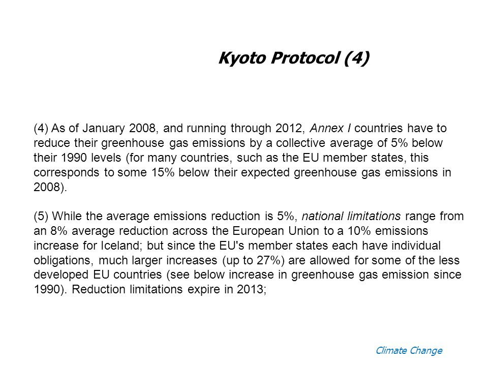 Climate Change Kyoto Protocol (4) (4) As of January 2008, and running through 2012, Annex I countries have to reduce their greenhouse gas emissions by a collective average of 5% below their 1990 levels (for many countries, such as the EU member states, this corresponds to some 15% below their expected greenhouse gas emissions in 2008).