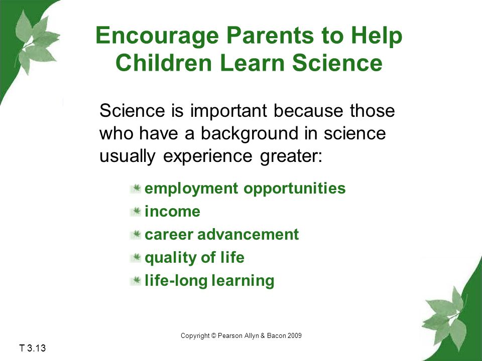 Copyright © Pearson Allyn & Bacon 2009 T 3.13 Science is important because those who have a background in science usually experience greater: employment opportunities income career advancement quality of life life-long learning Encourage Parents to Help Children Learn Science