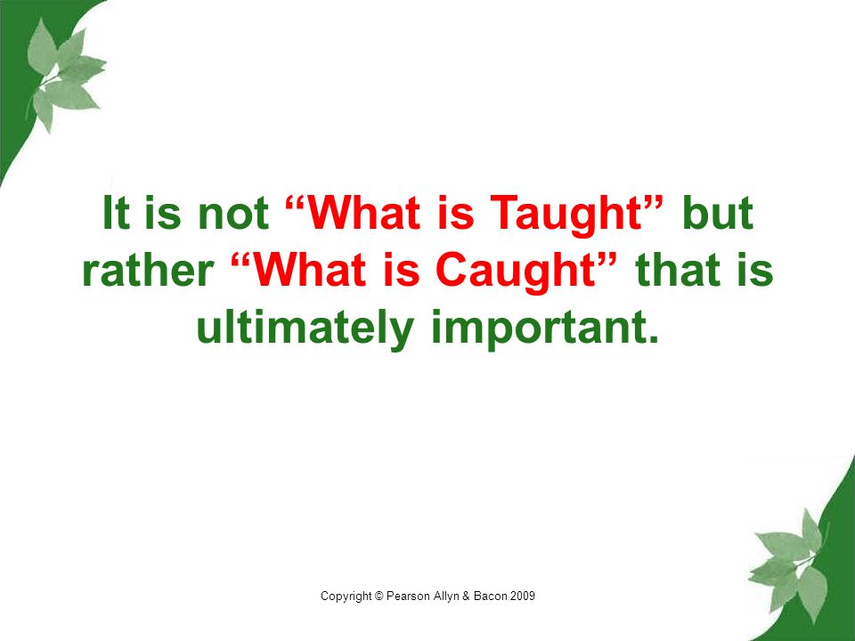 Copyright © Pearson Allyn & Bacon 2009 It is not What is Taught but rather What is Caught that is ultimately important.