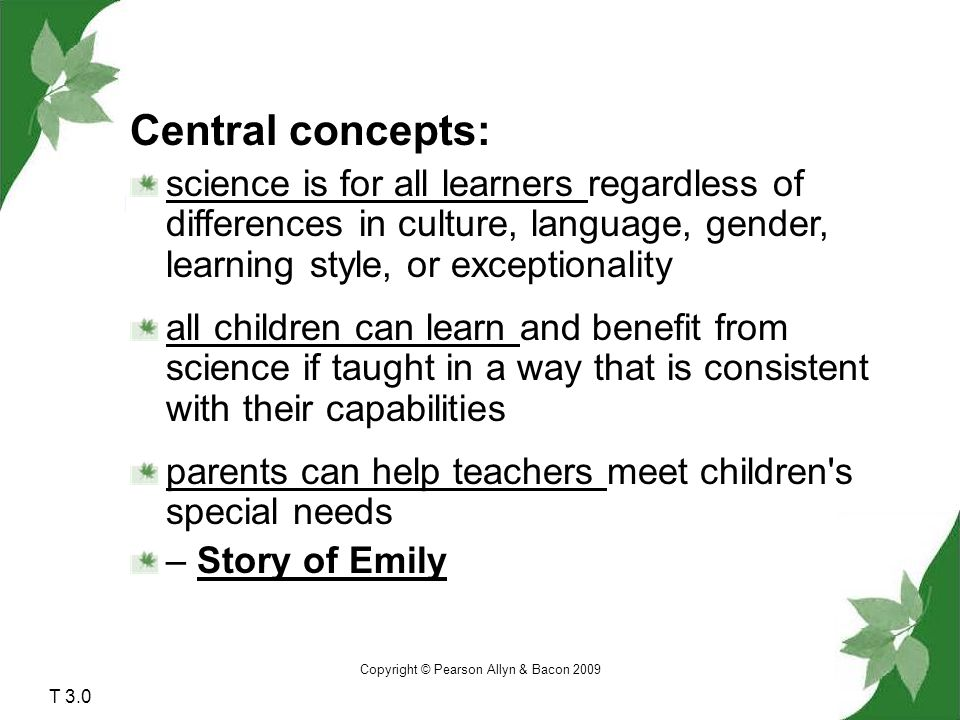 Copyright © Pearson Allyn & Bacon 2009 T 3.0 Central concepts: science is for all learners regardless of differences in culture, language, gender, learning style, or exceptionality all children can learn and benefit from science if taught in a way that is consistent with their capabilities parents can help teachers meet children s special needs – Story of Emily