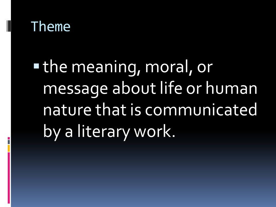Theme  the meaning, moral, or message about life or human nature that is communicated by a literary work.