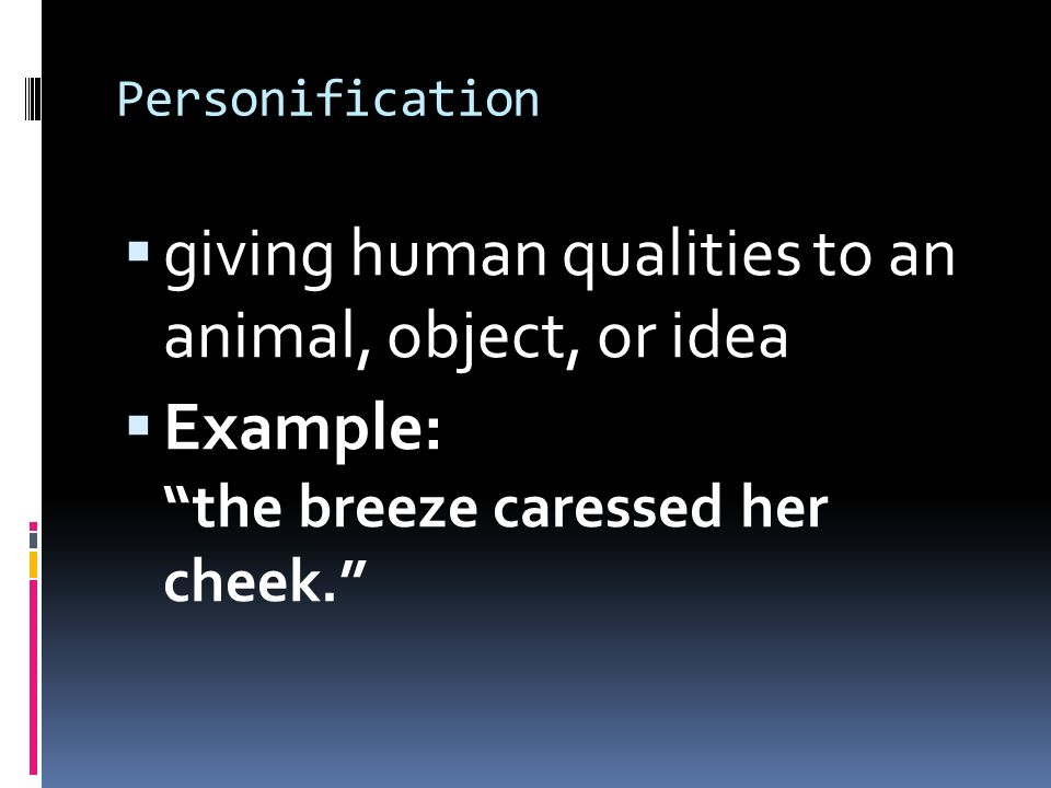 Personification  giving human qualities to an animal, object, or idea  Example: the breeze caressed her cheek.