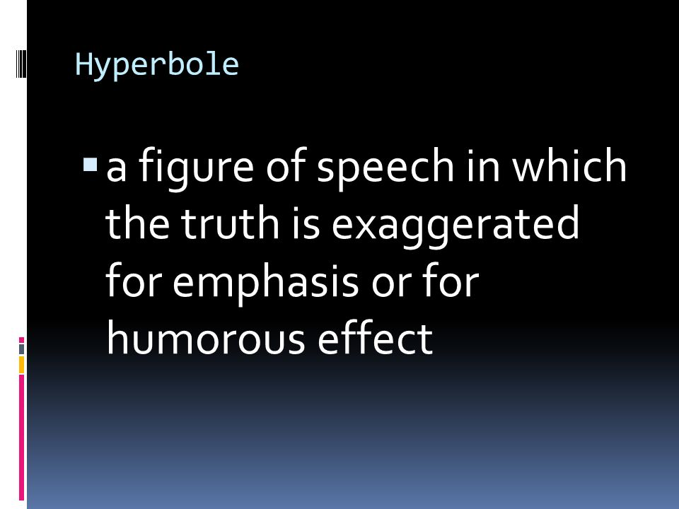Hyperbole  a figure of speech in which the truth is exaggerated for emphasis or for humorous effect