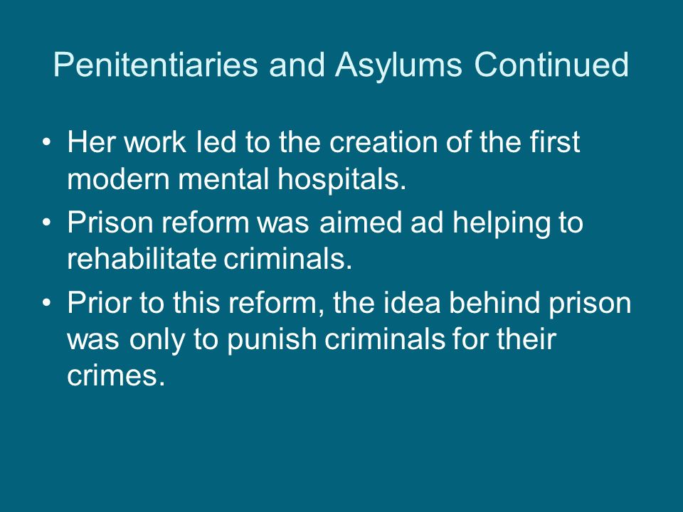 Penitentiaries and Asylums Continued Her work led to the creation of the first modern mental hospitals.