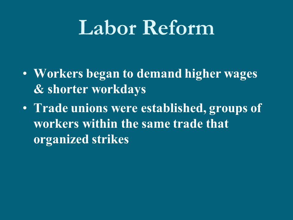 Labor Reform Workers began to demand higher wages & shorter workdays Trade unions were established, groups of workers within the same trade that organized strikes