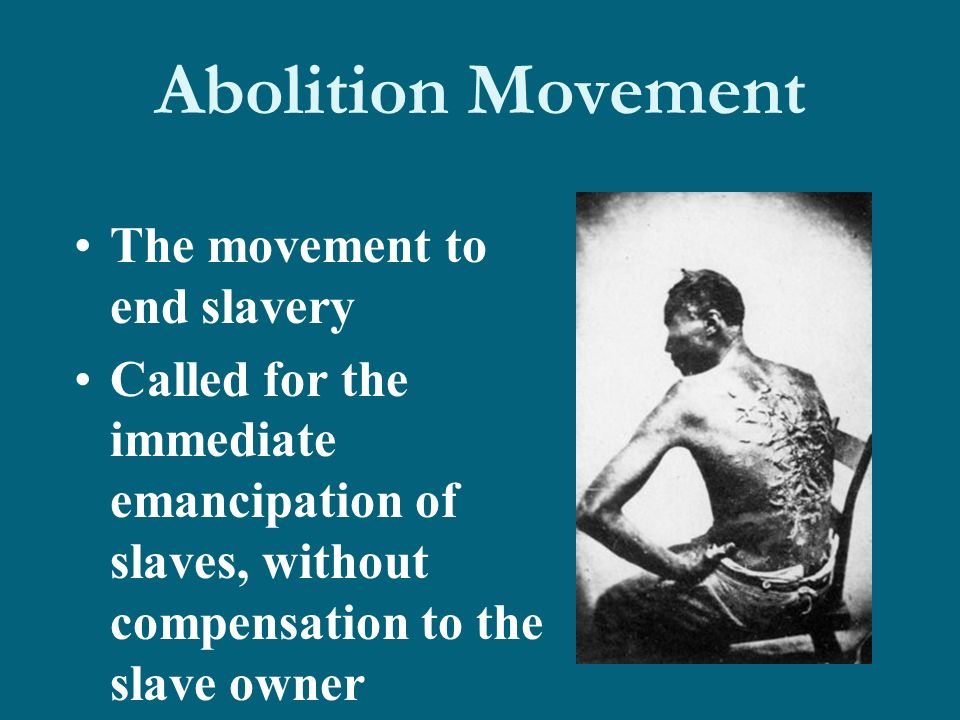 Abolition Movement The movement to end slavery Called for the immediate emancipation of slaves, without compensation to the slave owner