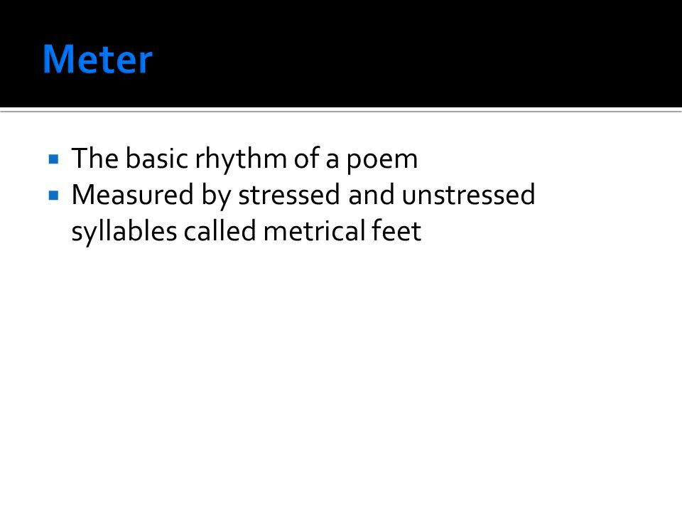  The basic rhythm of a poem  Measured by stressed and unstressed syllables called metrical feet
