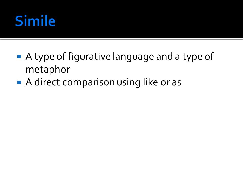  A type of figurative language and a type of metaphor  A direct comparison using like or as