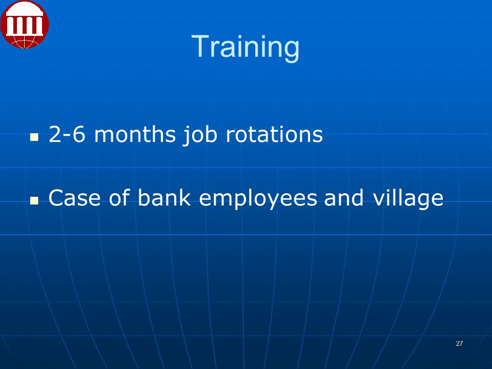 Training 2-6 months job rotations Case of bank employees and village 27