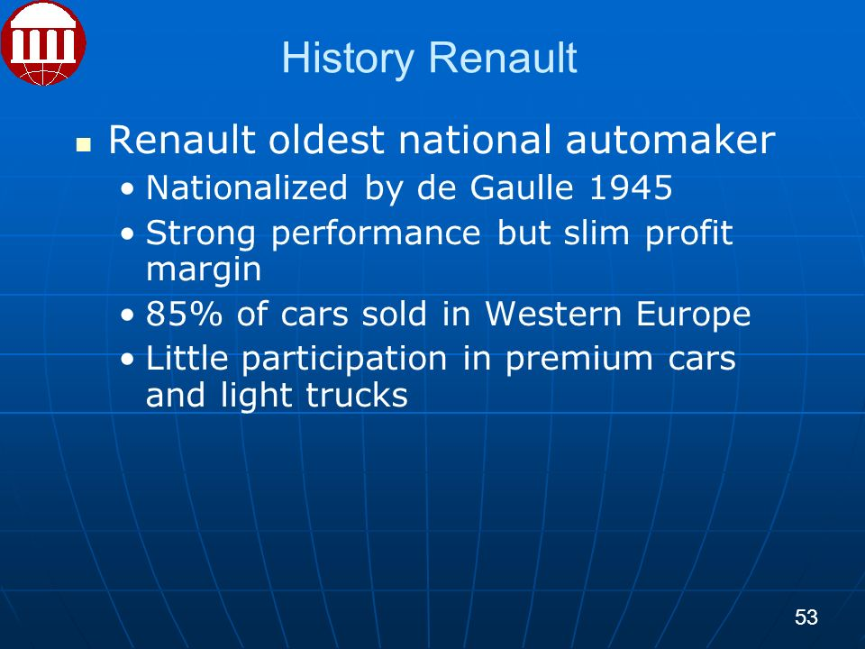 History Renault Renault oldest national automaker Nationalized by de Gaulle 1945 Strong performance but slim profit margin 85% of cars sold in Western Europe Little participation in premium cars and light trucks 53