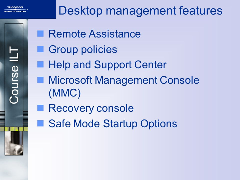 Course ILT Desktop management features Remote Assistance Group policies Help and Support Center Microsoft Management Console (MMC) Recovery console Safe Mode Startup Options