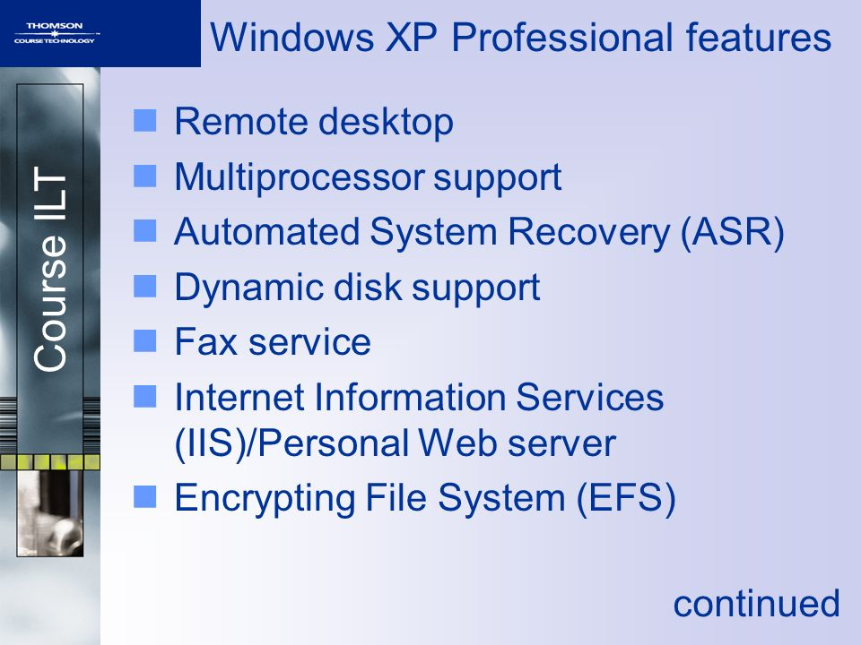 Course ILT Windows XP Professional features Remote desktop Multiprocessor support Automated System Recovery (ASR) Dynamic disk support Fax service Internet Information Services (IIS)/Personal Web server Encrypting File System (EFS) continued