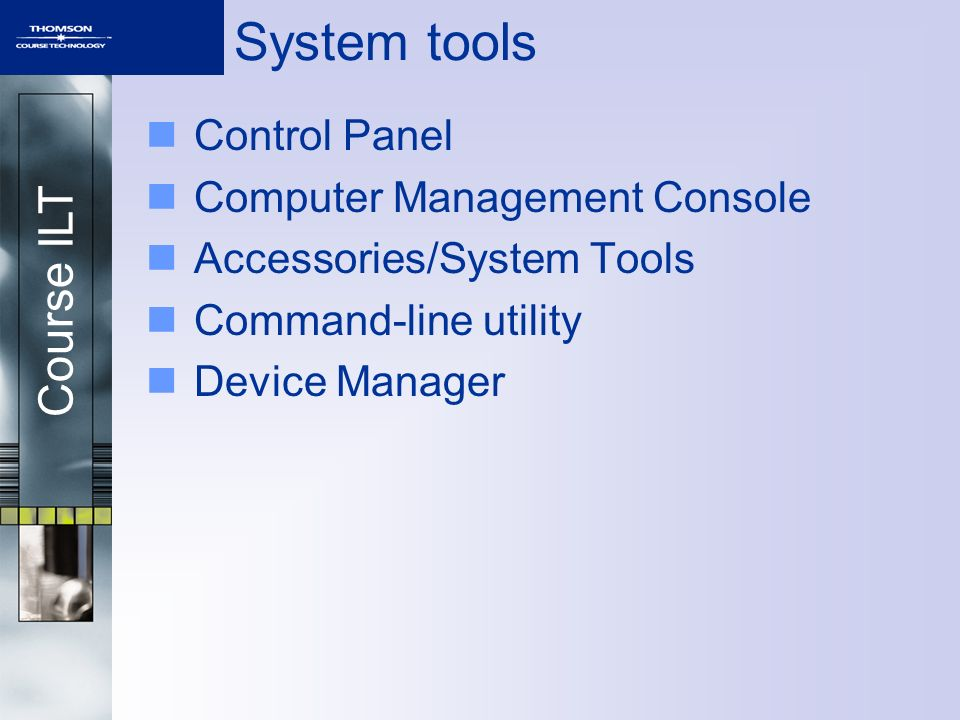 Course ILT System tools Control Panel Computer Management Console Accessories/System Tools Command-line utility Device Manager