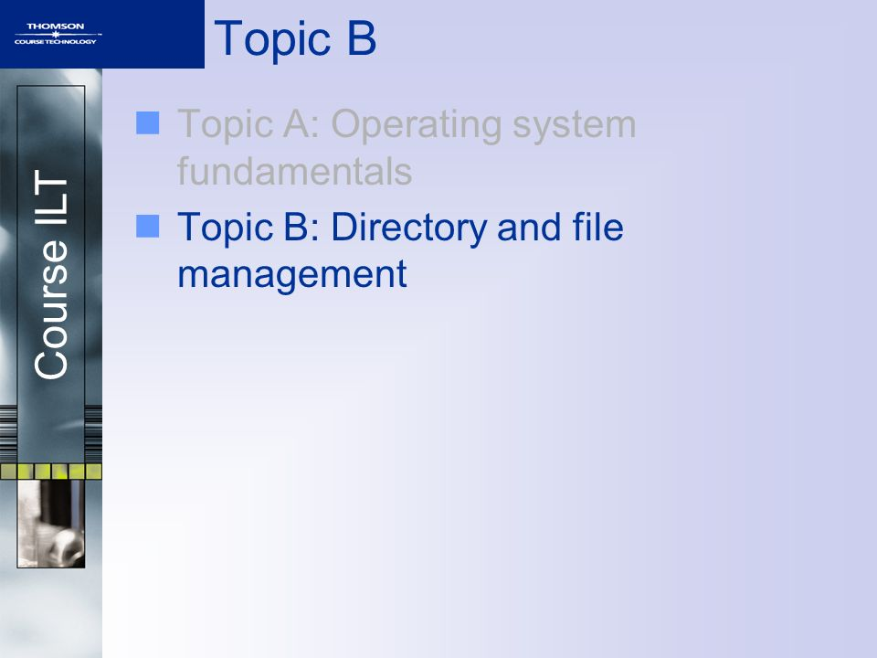 Course ILT Topic B Topic A: Operating system fundamentals Topic B: Directory and file management