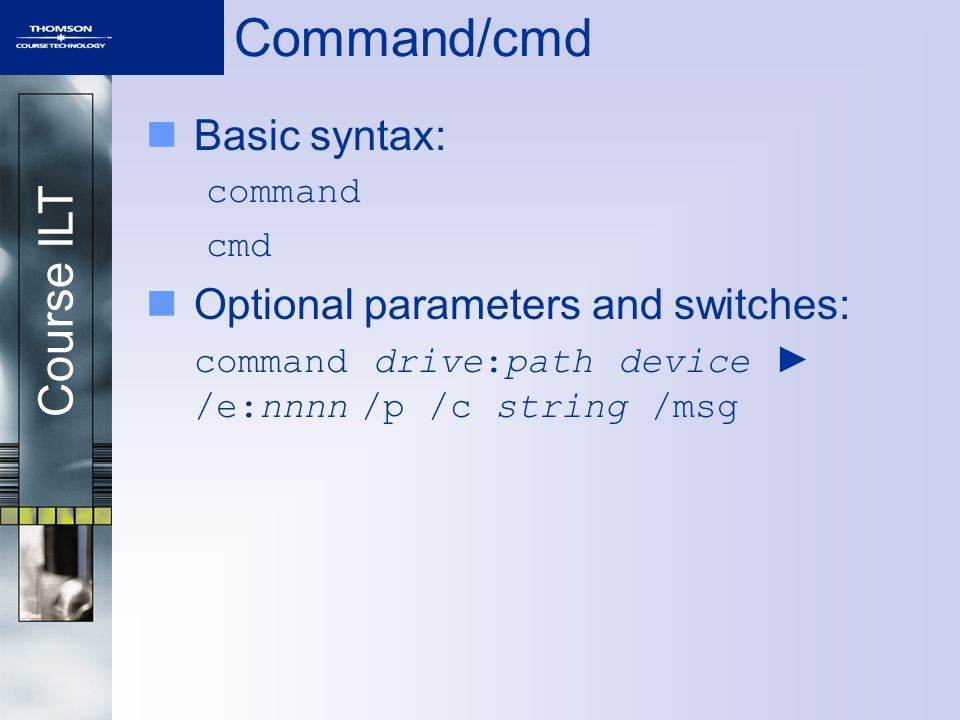 Course ILT Command/cmd Basic syntax: command cmd Optional parameters and switches: command drive:path device ► /e:nnnn /p /c string /msg