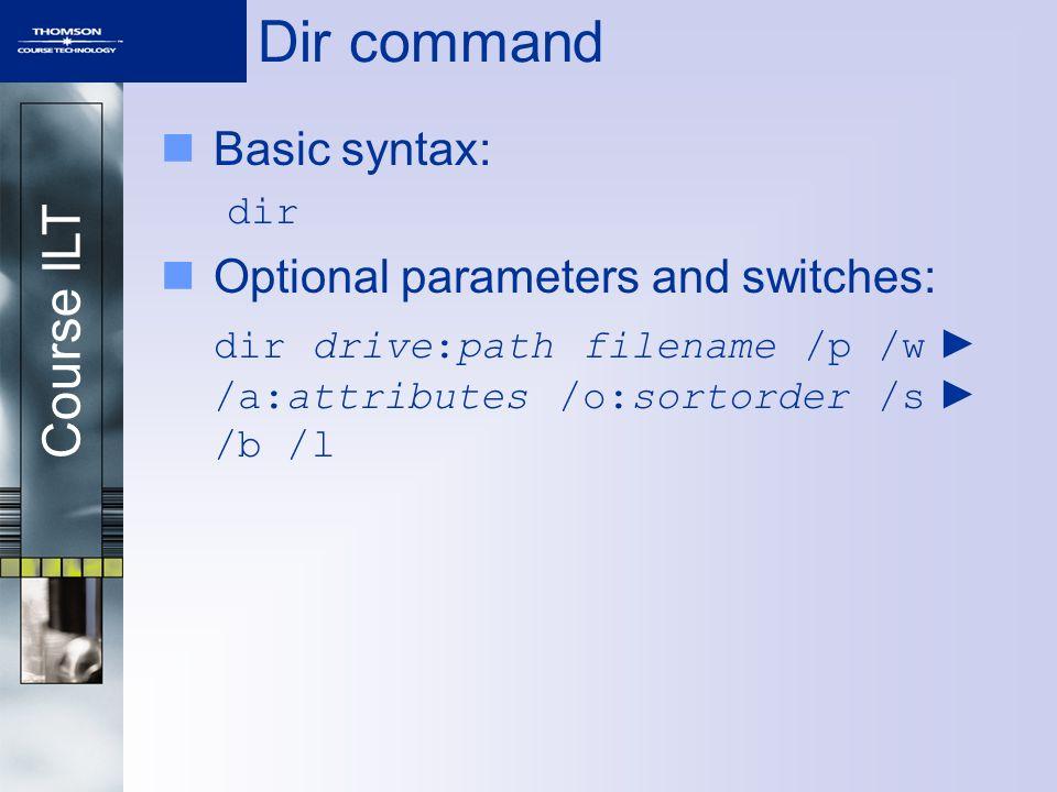 Course ILT Dir command Basic syntax: dir Optional parameters and switches: dir drive:path filename /p /w ► /a:attributes /o:sortorder /s ► /b /l