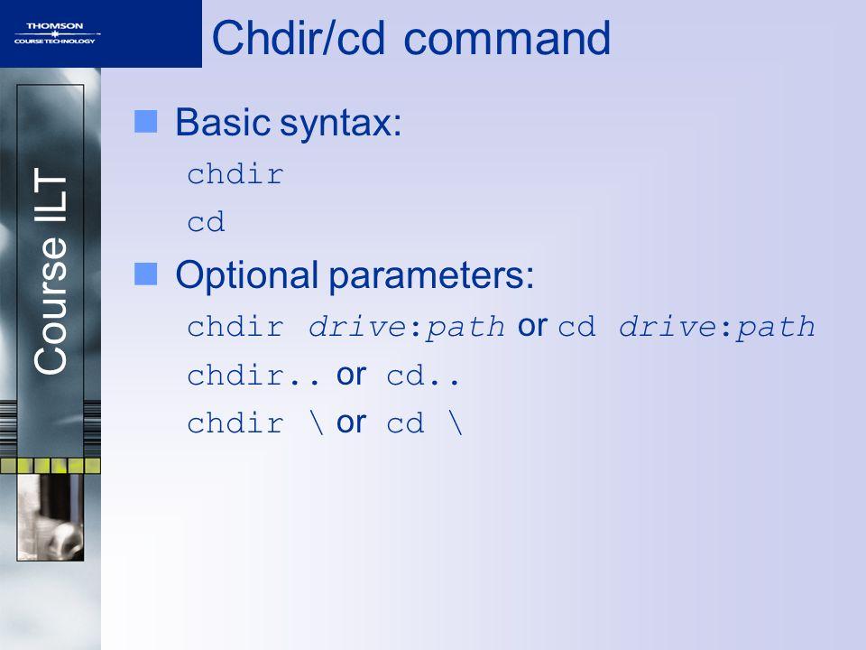Course ILT Chdir/cd command Basic syntax: chdir cd Optional parameters: chdir drive:path or cd drive:path chdir..