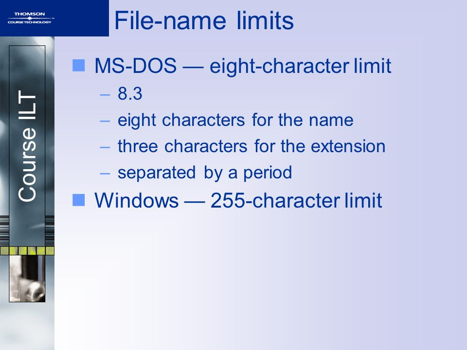 Course ILT File-name limits MS-DOS — eight-character limit –8.3 –eight characters for the name –three characters for the extension –separated by a period Windows — 255-character limit