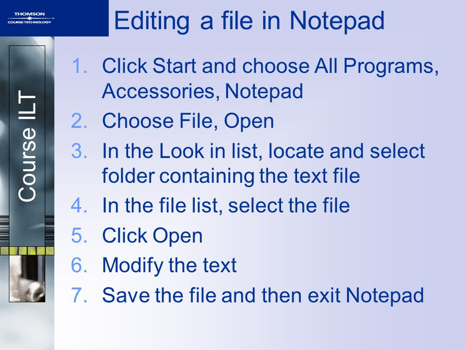 Course ILT Editing a file in Notepad 1.Click Start and choose All Programs, Accessories, Notepad 2.Choose File, Open 3.In the Look in list, locate and select folder containing the text file 4.In the file list, select the file 5.Click Open 6.Modify the text 7.Save the file and then exit Notepad