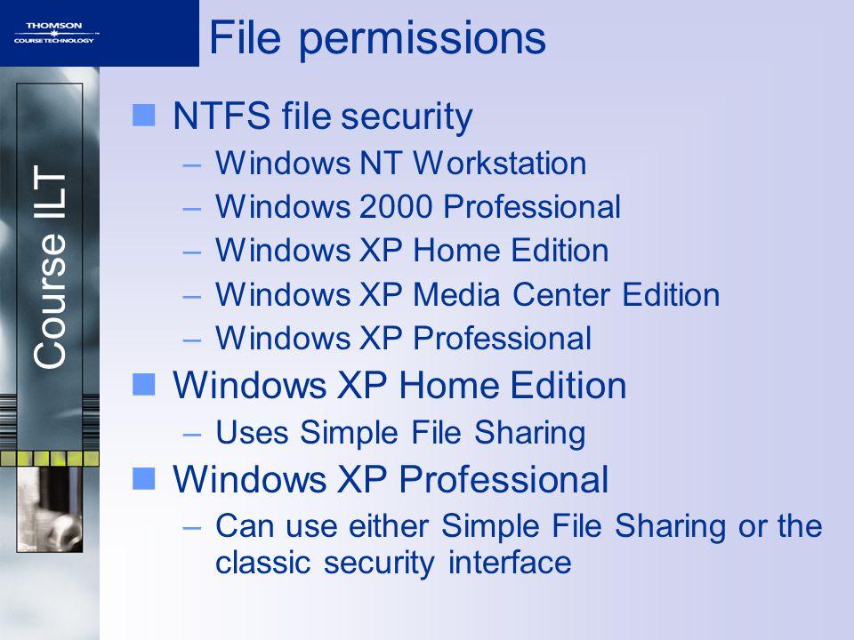 Course ILT File permissions NTFS file security –Windows NT Workstation –Windows 2000 Professional –Windows XP Home Edition –Windows XP Media Center Edition –Windows XP Professional Windows XP Home Edition –Uses Simple File Sharing Windows XP Professional –Can use either Simple File Sharing or the classic security interface
