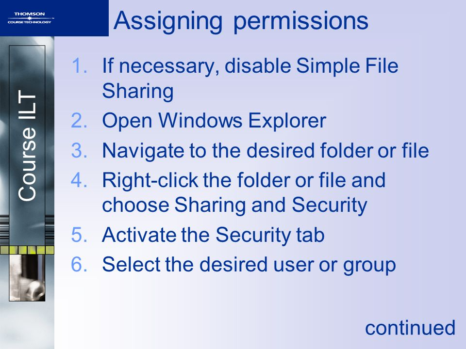 Course ILT Assigning permissions 1.If necessary, disable Simple File Sharing 2.Open Windows Explorer 3.Navigate to the desired folder or file 4.Right-click the folder or file and choose Sharing and Security 5.Activate the Security tab 6.Select the desired user or group continued