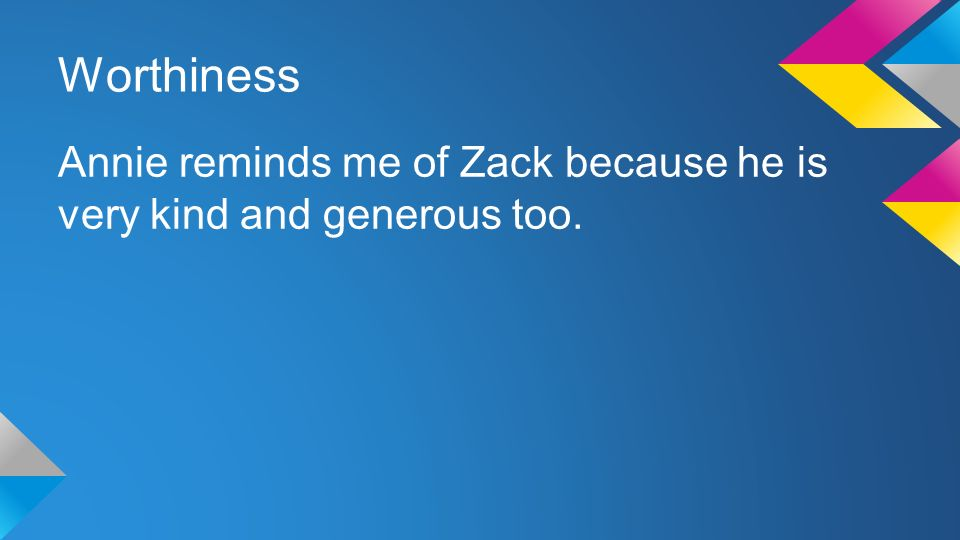 Worthiness Annie reminds me of Zack because he is very kind and generous too.