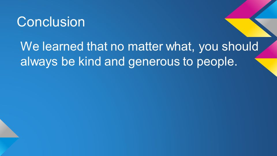 Conclusion We learned that no matter what, you should always be kind and generous to people.