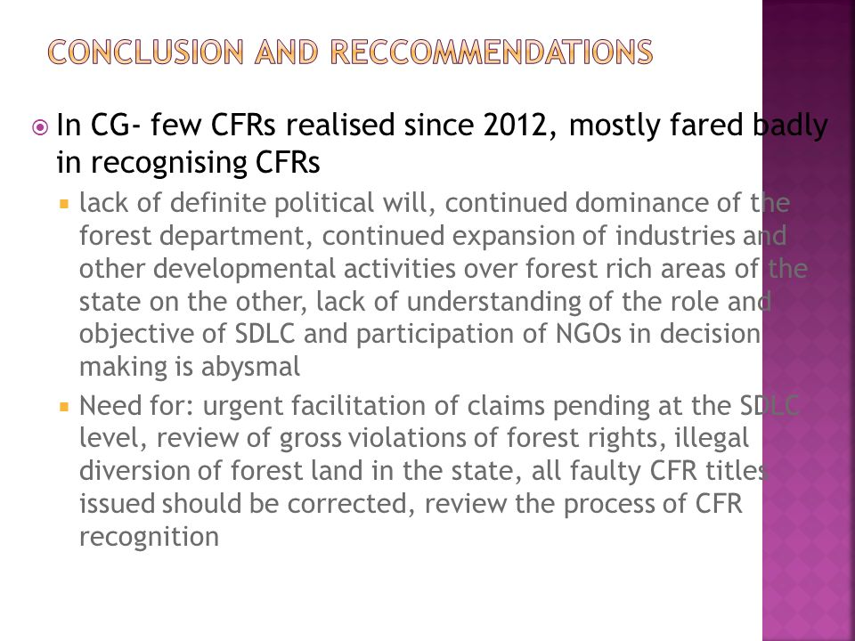  In CG- few CFRs realised since 2012, mostly fared badly in recognising CFRs  lack of definite political will, continued dominance of the forest department, continued expansion of industries and other developmental activities over forest rich areas of the state on the other, lack of understanding of the role and objective of SDLC and participation of NGOs in decision making is abysmal  Need for: urgent facilitation of claims pending at the SDLC level, review of gross violations of forest rights, illegal diversion of forest land in the state, all faulty CFR titles issued should be corrected, review the process of CFR recognition