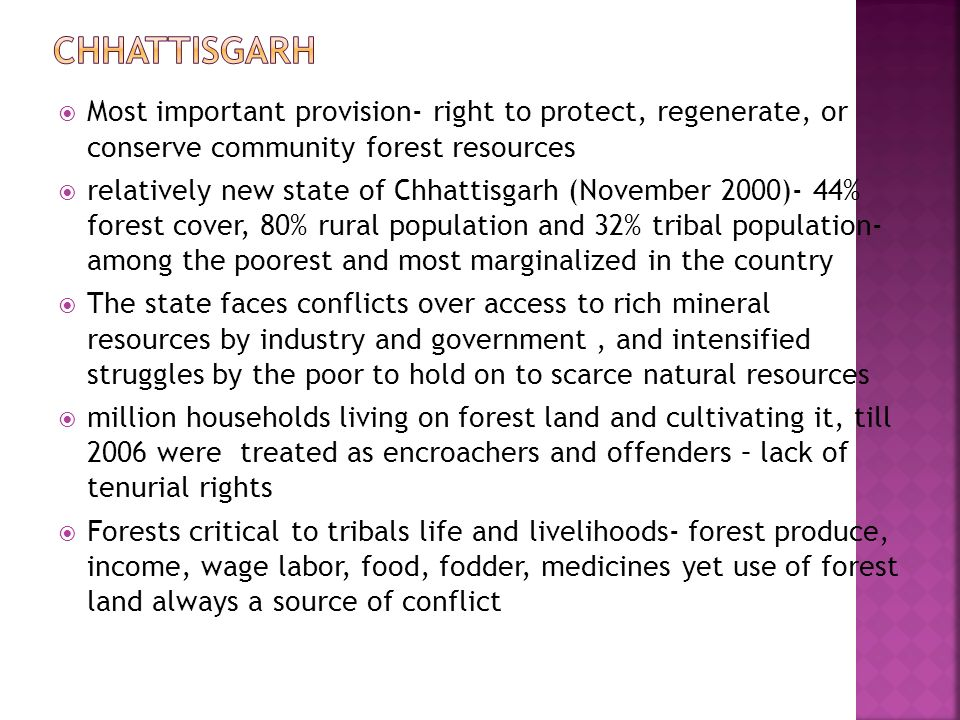  Most important provision- right to protect, regenerate, or conserve community forest resources  relatively new state of Chhattisgarh (November 2000)- 44% forest cover, 80% rural population and 32% tribal population- among the poorest and most marginalized in the country  The state faces conflicts over access to rich mineral resources by industry and government, and intensified struggles by the poor to hold on to scarce natural resources  million households living on forest land and cultivating it, till 2006 were treated as encroachers and offenders – lack of tenurial rights  Forests critical to tribals life and livelihoods- forest produce, income, wage labor, food, fodder, medicines yet use of forest land always a source of conflict