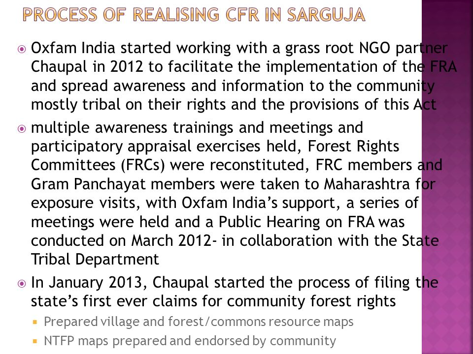  Oxfam India started working with a grass root NGO partner Chaupal in 2012 to facilitate the implementation of the FRA and spread awareness and information to the community mostly tribal on their rights and the provisions of this Act  multiple awareness trainings and meetings and participatory appraisal exercises held, Forest Rights Committees (FRCs) were reconstituted, FRC members and Gram Panchayat members were taken to Maharashtra for exposure visits, with Oxfam India's support, a series of meetings were held and a Public Hearing on FRA was conducted on March 2012- in collaboration with the State Tribal Department  In January 2013, Chaupal started the process of filing the state's first ever claims for community forest rights  Prepared village and forest/commons resource maps  NTFP maps prepared and endorsed by community
