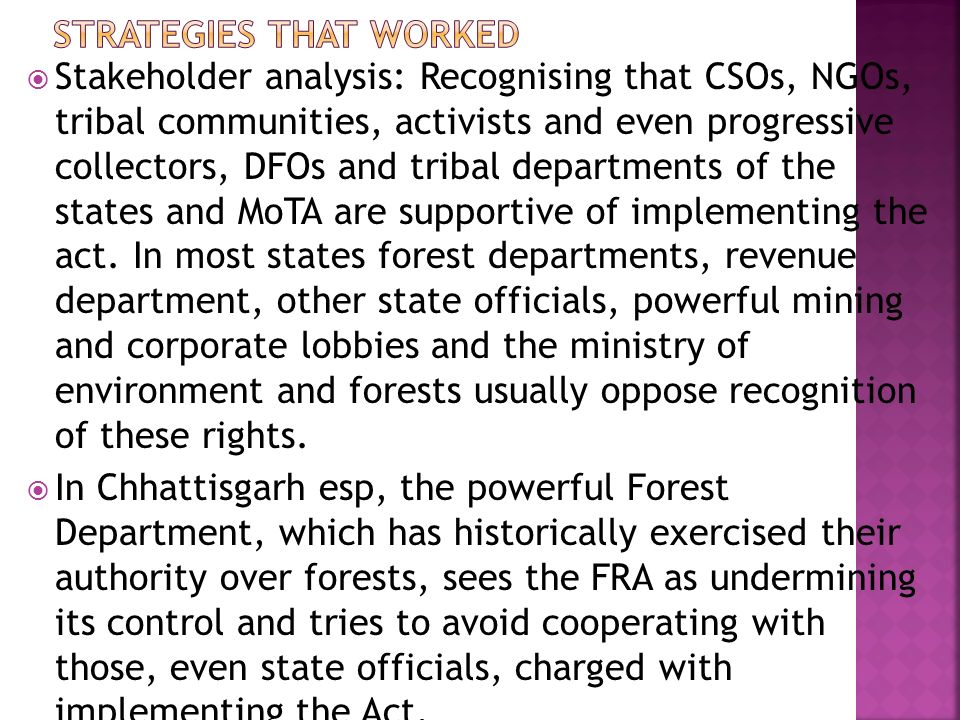  Stakeholder analysis: Recognising that CSOs, NGOs, tribal communities, activists and even progressive collectors, DFOs and tribal departments of the states and MoTA are supportive of implementing the act.