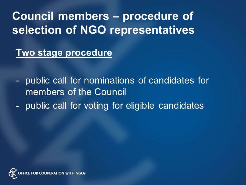 Council members – procedure of selection of NGO representatives Two stage procedure -public call for nominations of candidates for members of the Council -public call for voting for eligible candidates