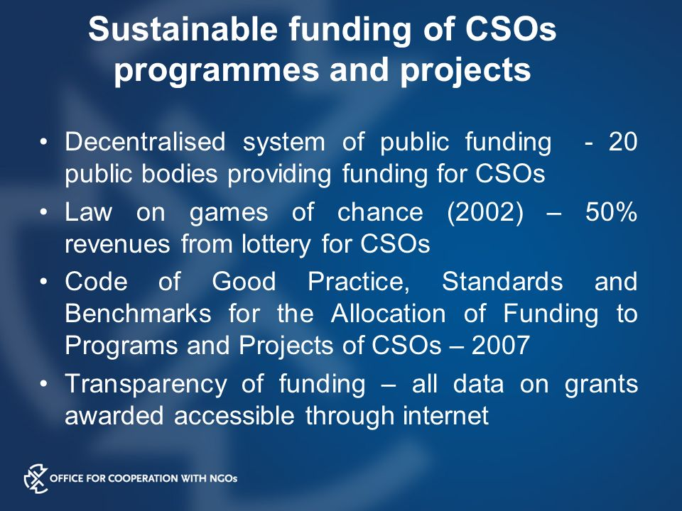 Sustainable funding of CSOs programmes and projects Decentralised system of public funding - 20 public bodies providing funding for CSOs Law on games of chance (2002) – 50% revenues from lottery for CSOs Code of Good Practice, Standards and Benchmarks for the Allocation of Funding to Programs and Projects of CSOs – 2007 Transparency of funding – all data on grants awarded accessible through internet